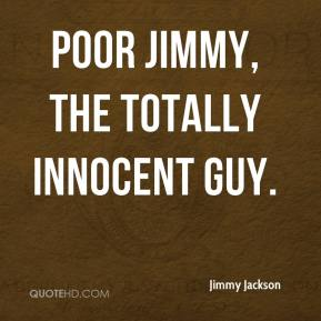 Poor Jimmy, the totally innocent guy.
