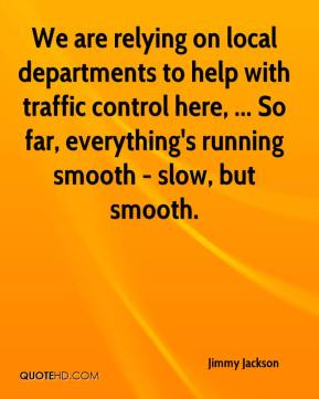 We are relying on local departments to help with traffic control here, ... So far, everything's running smooth - slow, but smooth.