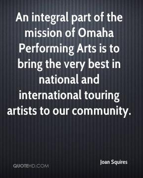 Joan Squires  - An integral part of the mission of Omaha Performing Arts is to bring the very best in national and international touring artists to our community.