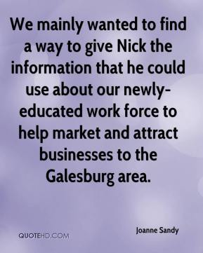 Joanne Sandy  - We mainly wanted to find a way to give Nick the information that he could use about our newly-educated work force to help market and attract businesses to the Galesburg area.