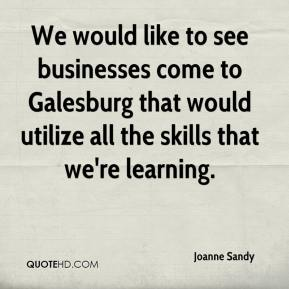 Joanne Sandy  - We would like to see businesses come to Galesburg that would utilize all the skills that we're learning.