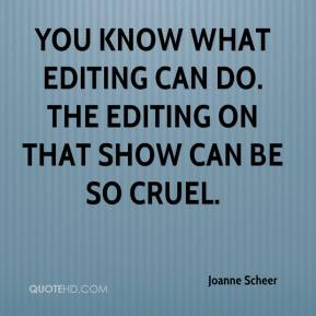 Joanne Scheer  - You know what editing can do. The editing on that show can be so cruel.