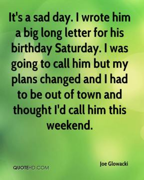 Joe Glowacki  - It's a sad day. I wrote him a big long letter for his birthday Saturday. I was going to call him but my plans changed and I had to be out of town and thought I'd call him this weekend.