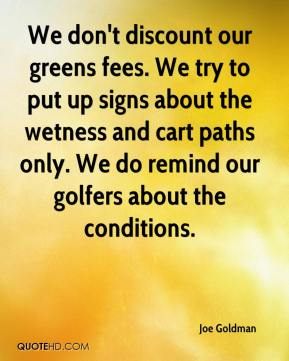 Joe Goldman  - We don't discount our greens fees. We try to put up signs about the wetness and cart paths only. We do remind our golfers about the conditions.
