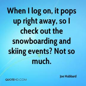 Joe Hubbard  - When I log on, it pops up right away, so I check out the snowboarding and skiing events? Not so much.