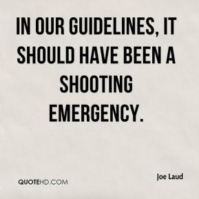 Joe Laud  - In our guidelines, it should have been a shooting emergency.