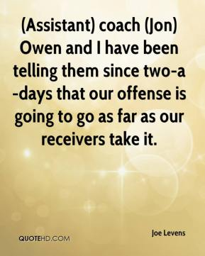 Joe Levens  - (Assistant) coach (Jon) Owen and I have been telling them since two-a-days that our offense is going to go as far as our receivers take it.