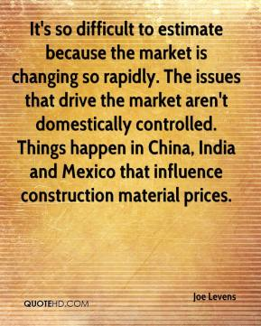 Joe Levens  - It's so difficult to estimate because the market is changing so rapidly. The issues that drive the market aren't domestically controlled. Things happen in China, India and Mexico that influence construction material prices.