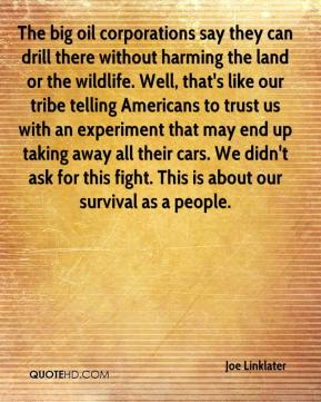 Joe Linklater  - The big oil corporations say they can drill there without harming the land or the wildlife. Well, that's like our tribe telling Americans to trust us with an experiment that may end up taking away all their cars. We didn't ask for this fight. This is about our survival as a people.