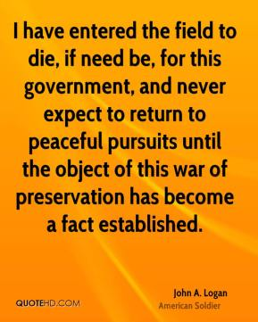 John A. Logan - I have entered the field to die, if need be, for this government, and never expect to return to peaceful pursuits until the object of this war of preservation has become a fact established.