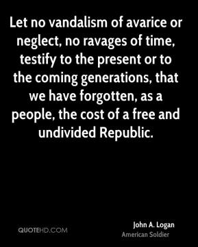 John A. Logan - Let no vandalism of avarice or neglect, no ravages of time, testify to the present or to the coming generations, that we have forgotten, as a people, the cost of a free and undivided Republic.
