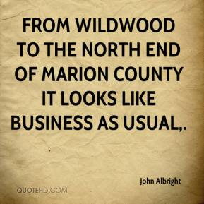 John Albright  - From Wildwood to the north end of Marion County it looks like business as usual.