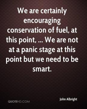 John Albright  - We are certainly encouraging conservation of fuel, at this point, ... We are not at a panic stage at this point but we need to be smart.