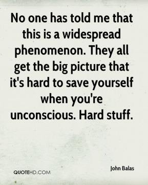 John Balas  - No one has told me that this is a widespread phenomenon. They all get the big picture that it's hard to save yourself when you're unconscious. Hard stuff.