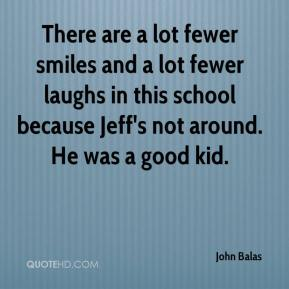 There are a lot fewer smiles and a lot fewer laughs in this school because Jeff's not around. He was a good kid.