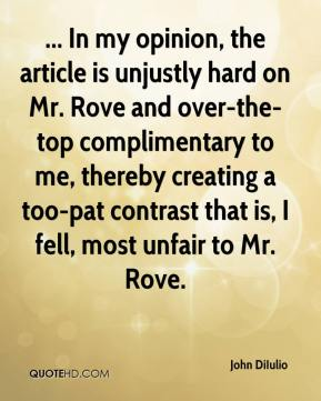 John DiIulio  - ... In my opinion, the article is unjustly hard on Mr. Rove and over-the-top complimentary to me, thereby creating a too-pat contrast that is, I fell, most unfair to Mr. Rove.