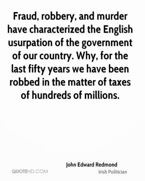Fraud, robbery, and murder have characterized the English usurpation of the government of our country. Why, for the last fifty years we have been robbed in the matter of taxes of hundreds of millions.