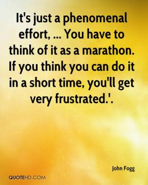 John Fogg  - It's just a phenomenal effort, ... You have to think of it as a marathon. If you think you can do it in a short time, you'll get very frustrated.'.