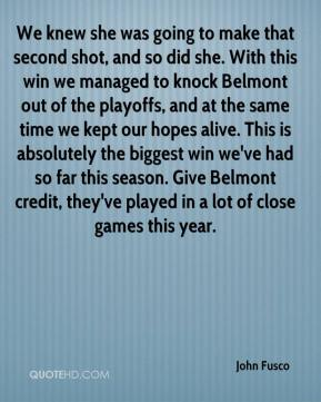 John Fusco  - We knew she was going to make that second shot, and so did she. With this win we managed to knock Belmont out of the playoffs, and at the same time we kept our hopes alive. This is absolutely the biggest win we've had so far this season. Give Belmont credit, they've played in a lot of close games this year.