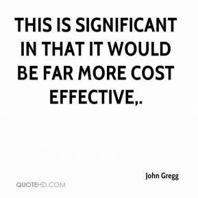 John Gregg  - This is significant in that it would be far more cost effective.