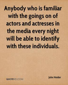 John Heider  - Anybody who is familiar with the goings on of actors and actresses in the media every night will be able to identify with these individuals.
