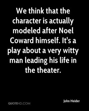 We think that the character is actually modeled after Noel Coward himself. It's a play about a very witty man leading his life in the theater.