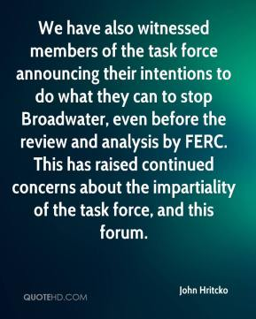 John Hritcko  - We have also witnessed members of the task force announcing their intentions to do what they can to stop Broadwater, even before the review and analysis by FERC. This has raised continued concerns about the impartiality of the task force, and this forum.