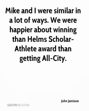 John Jamison  - Mike and I were similar in a lot of ways. We were happier about winning than Helms Scholar-Athlete award than getting All-City.