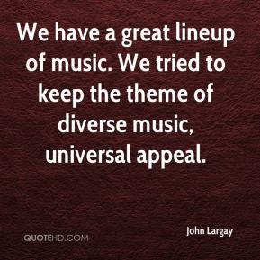 John Largay  - We have a great lineup of music. We tried to keep the theme of diverse music, universal appeal.