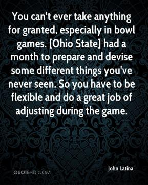 John Latina  - You can't ever take anything for granted, especially in bowl games. [Ohio State] had a month to prepare and devise some different things you've never seen. So you have to be flexible and do a great job of adjusting during the game.