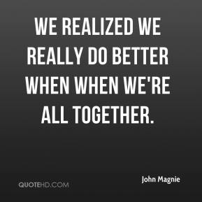 John Magnie  - We realized we really do better when when we're all together.
