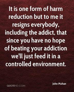 John Mohan  - It is one form of harm reduction but to me it resigns everybody, including the addict, that since you have no hope of beating your addiction we'll just feed it in a controlled environment.