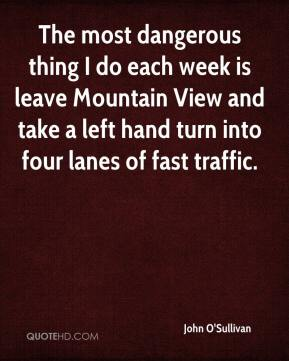 John O'Sullivan  - The most dangerous thing I do each week is leave Mountain View and take a left hand turn into four lanes of fast traffic.