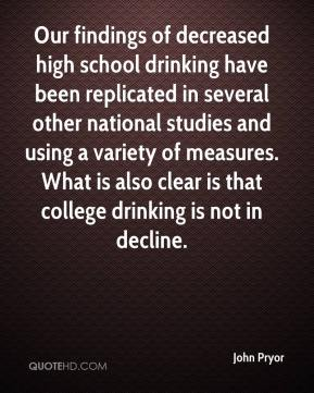 John Pryor  - Our findings of decreased high school drinking have been replicated in several other national studies and using a variety of measures. What is also clear is that college drinking is not in decline.