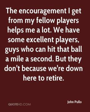 John Pullo  - The encouragement I get from my fellow players helps me a lot. We have some excellent players, guys who can hit that ball a mile a second. But they don't because we're down here to retire.