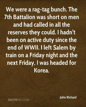 John Richard  - We were a rag-tag bunch. The 7th Battalion was short on men and had called in all the reserves they could. I hadn't been on active duty since the end of WWII. I left Salem by train on a Friday night and the next Friday, I was headed for Korea.