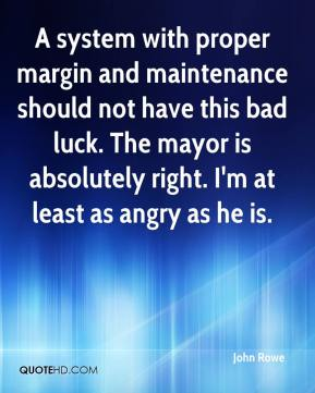 John Rowe  - A system with proper margin and maintenance should not have this bad luck. The mayor is absolutely right. I'm at least as angry as he is.