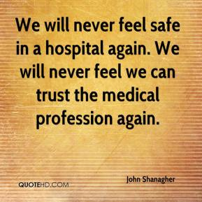 John Shanagher  - We will never feel safe in a hospital again. We will never feel we can trust the medical profession again.