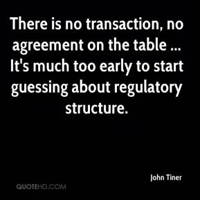 John Tiner  - There is no transaction, no agreement on the table ... It's much too early to start guessing about regulatory structure.
