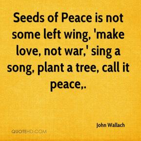 John Wallach  - Seeds of Peace is not some left wing, 'make love, not war,' sing a song, plant a tree, call it peace.
