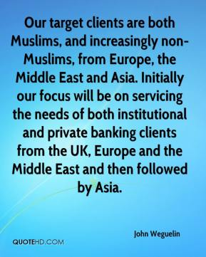 John Weguelin  - Our target clients are both Muslims, and increasingly non-Muslims, from Europe, the Middle East and Asia. Initially our focus will be on servicing the needs of both institutional and private banking clients from the UK, Europe and the Middle East and then followed by Asia.