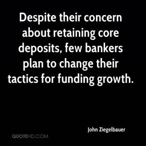 John Ziegelbauer  - Despite their concern about retaining core deposits, few bankers plan to change their tactics for funding growth.