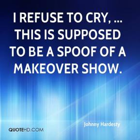 Johnny Hardesty  - I refuse to cry, ... This is supposed to be a spoof of a makeover show.