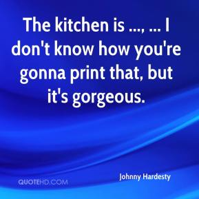 Johnny Hardesty  - The kitchen is ..., ... I don't know how you're gonna print that, but it's gorgeous.