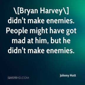 Johnny Hott  - \[Bryan Harvey\] didn't make enemies. People might have got mad at him, but he didn't make enemies.