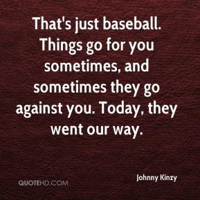 Johnny Kinzy  - That's just baseball. Things go for you sometimes, and sometimes they go against you. Today, they went our way.