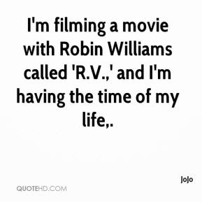 JoJo  - I'm filming a movie with Robin Williams called 'R.V.,' and I'm having the time of my life.