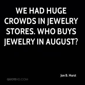 Jon B. Hurst  - We had huge crowds in jewelry stores. Who buys jewelry in August?