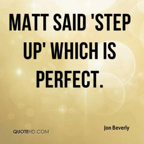 Jon Beverly  - Matt said 'Step Up' which is perfect.