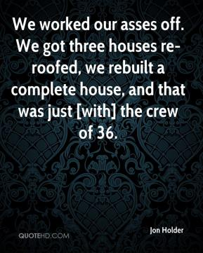 We worked our asses off. We got three houses re-roofed, we rebuilt a complete house, and that was just [with] the crew of 36.